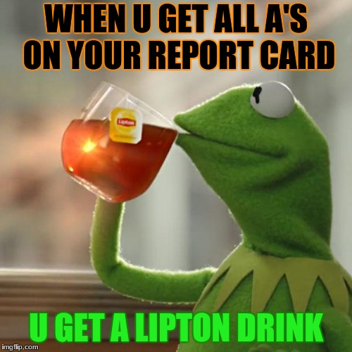 But Thats None Of My Business Meme | WHEN U GET ALL A'S ON YOUR REPORT CARD U GET A LIPTON DRINK | image tagged in memes,but thats none of my business,kermit the frog | made w/ Imgflip meme maker