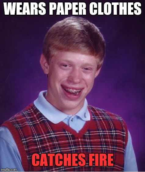 Bad Luck Brian Meme | WEARS PAPER CLOTHES CATCHES FIRE | image tagged in memes,bad luck brian | made w/ Imgflip meme maker