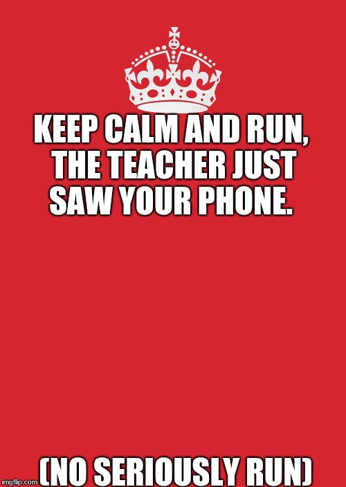 Keep Calm And Carry On Red Meme | KEEP CALM AND RUN, THE TEACHER JUST SAW YOUR PHONE. (NO SERIOUSLY RUN) | image tagged in memes,keep calm and carry on red | made w/ Imgflip meme maker