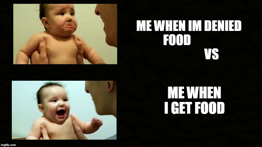 ME AND FOOD | ME WHEN IM DENIED FOOD                             VS ME WHEN I GET FOOD | image tagged in food,me,funny,relatable,true,cute | made w/ Imgflip meme maker