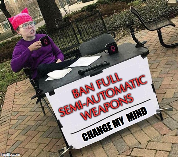 Triggered! | BAN FULL SEMI-AUTOMATIC WEAPONS CHANGE MY  MIND | image tagged in change your mind | made w/ Imgflip meme maker