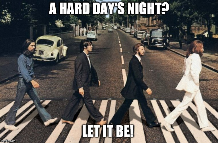 A HARD DAY'S NIGHT? LET IT BE! | image tagged in abbey road beatles | made w/ Imgflip meme maker