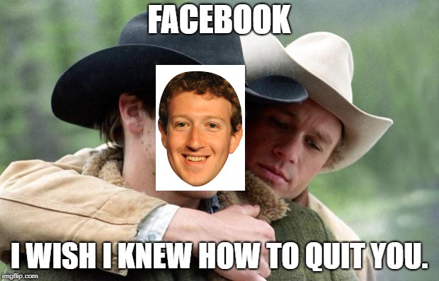Oh facebook... | FACEBOOK I WISH I KNEW HOW TO QUIT YOU. | image tagged in brokeback mountain,facebook | made w/ Imgflip meme maker