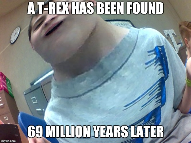 shook t-rex | A T-REX HAS BEEN FOUND 69 MILLION YEARS LATER | image tagged in dinosaurs | made w/ Imgflip meme maker
