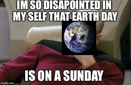 Captain Picard Facepalm Meme | IM SO DISAPOINTED IN MY SELF THAT EARTH DAY IS ON A SUNDAY | image tagged in memes,captain picard facepalm | made w/ Imgflip meme maker