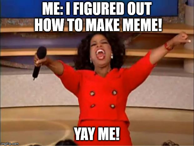 Oprah You Get A Meme | ME: I FIGURED OUT HOW TO MAKE MEME! YAY ME! | image tagged in memes,oprah you get a | made w/ Imgflip meme maker