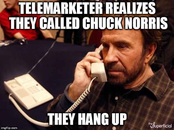 Chuck Norris Phone Meme | TELEMARKETER REALIZES THEY CALLED CHUCK NORRIS THEY HANG UP | image tagged in memes,chuck norris phone,chuck norris | made w/ Imgflip meme maker