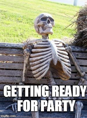 Waiting Skeleton Meme | GETTING READY FOR PARTY | image tagged in memes,waiting skeleton | made w/ Imgflip meme maker