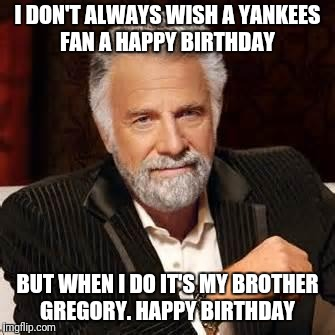 Dos Equis Guy Awesome | I DON'T ALWAYS WISH A YANKEES FAN A HAPPY BIRTHDAY BUT WHEN I DO IT'S MY BROTHER GREGORY. HAPPY BIRTHDAY | image tagged in dos equis guy awesome | made w/ Imgflip meme maker