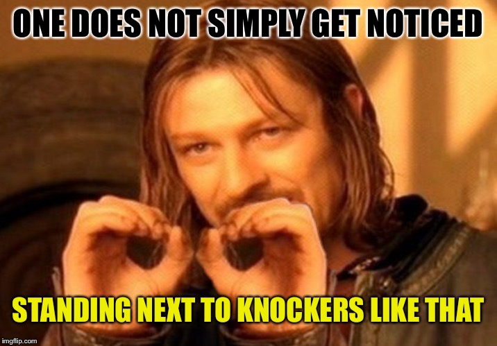ONE DOES NOT SIMPLY GET NOTICED STANDING NEXT TO KNOCKERS LIKE THAT | made w/ Imgflip meme maker