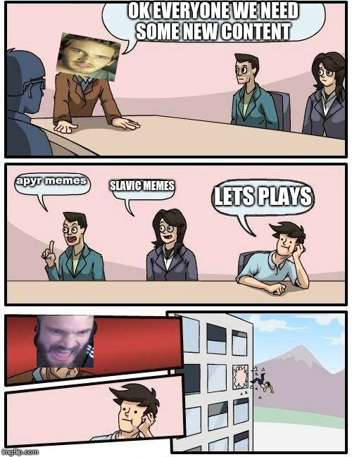 Boardroom Meeting Suggestion Meme | OK EVERYONE WE NEED SOME NEW CONTENT apyr memes SLAVIC MEMES LETS PLAYS | image tagged in memes,boardroom meeting suggestion | made w/ Imgflip meme maker