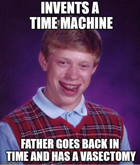 Bad Luck Brian Meme | INVENTS A TIME MACHINE FATHER GOES BACK IN TIME AND HAS A VASECTOMY | image tagged in memes,bad luck brian | made w/ Imgflip meme maker