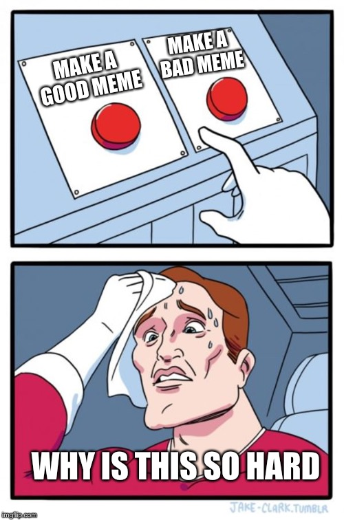 Two Buttons Meme | MAKE A GOOD MEME MAKE A BAD MEME WHY IS THIS SO HARD | image tagged in memes,two buttons | made w/ Imgflip meme maker