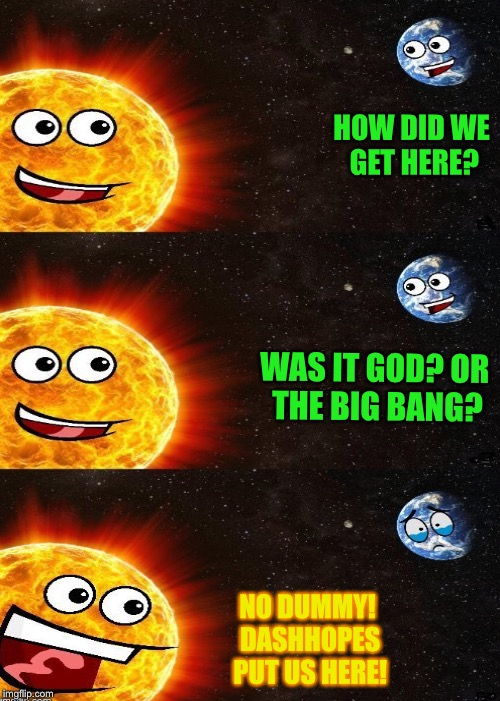 HOW DID WE GET HERE? WAS IT GOD? OR THE BIG BANG? NO DUMMY! DASHHOPES PUT US HERE! | made w/ Imgflip meme maker