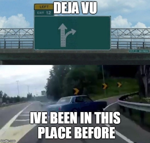 Left Exit 12 Off Ramp | DEJA VU IVE BEEN IN THIS PLACE BEFORE | image tagged in memes,left exit 12 off ramp | made w/ Imgflip meme maker