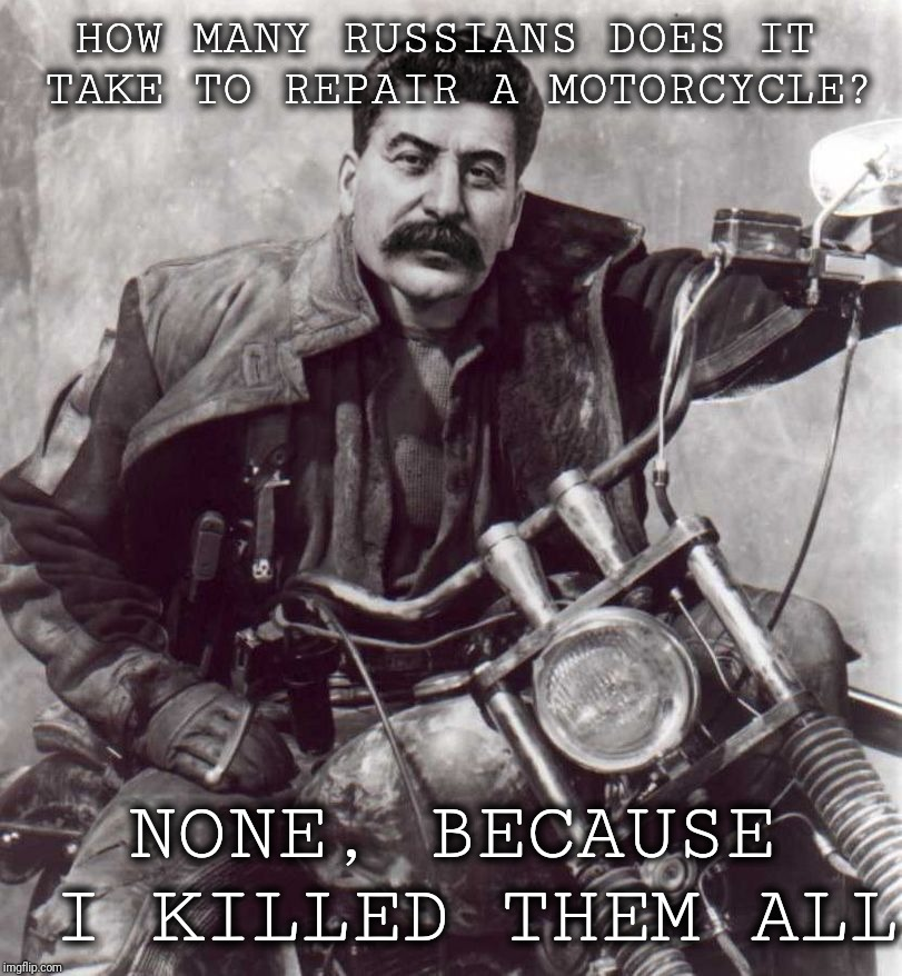 Anti-Joke Stalin | HOW MANY RUSSIANS DOES IT TAKE TO REPAIR A MOTORCYCLE? NONE, BECAUSE I KILLED THEM ALL | image tagged in anti joke chicken,anti joke stalin,communism,joseph stalin,motorcycles,zen and the art of motorcycle maintenance | made w/ Imgflip meme maker