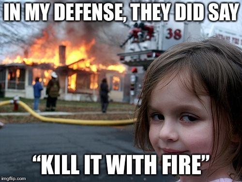 "Disaster Girl Meme | IN MY DEFENSE, THEY DID SAY ""KILL IT WITH FIRE"" 
