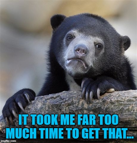 Confession Bear Meme | IT TOOK ME FAR TOO MUCH TIME TO GET THAT... | image tagged in memes,confession bear | made w/ Imgflip meme maker