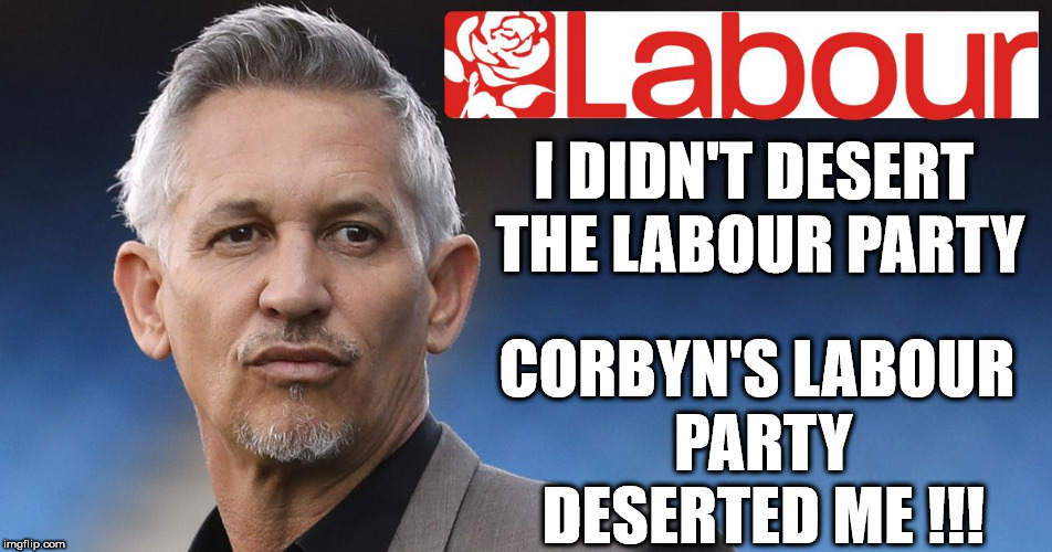 Lineker - Corbyn's Labour party deserted me | I DIDN'T DESERT THE LABOUR PARTY CORBYN'S LABOUR PARTY DESERTED ME !!! | image tagged in corbyn eww,gary lineker,party of hate,anti-semitism,brexit,syria russia | made w/ Imgflip meme maker