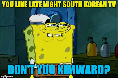 Dont You Squidward Meme | YOU LIKE LATE NIGHT SOUTH KOREAN TV DON'T YOU KIMWARD? | image tagged in memes,dont you squidward | made w/ Imgflip meme maker
