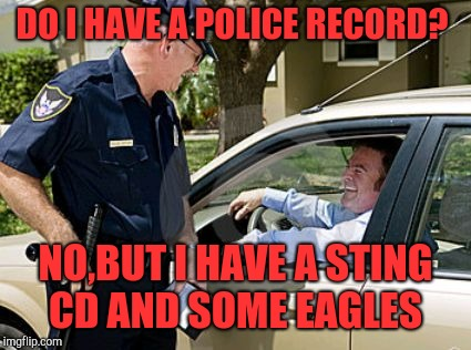 Smartass gets in trouble  | DO I HAVE A POLICE RECORD? NO,BUT I HAVE A STING CD AND SOME EAGLES | image tagged in drunk driving,funny memes | made w/ Imgflip meme maker