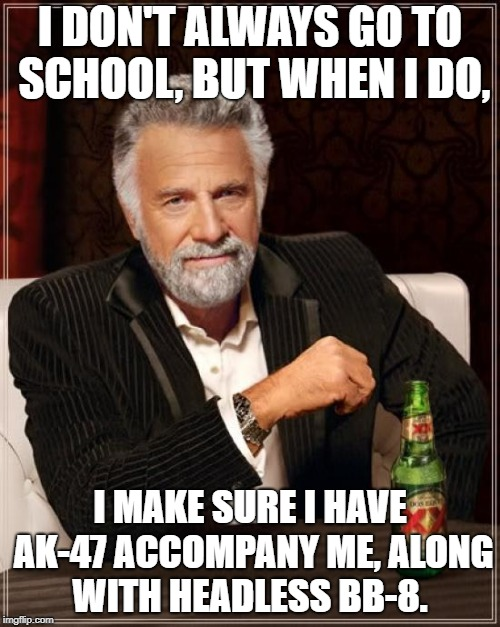 The Most Interesting Man In The World Meme | I DON'T ALWAYS GO TO SCHOOL, BUT WHEN I DO, I MAKE SURE I HAVE AK-47 ACCOMPANY ME, ALONG WITH HEADLESS BB-8. | image tagged in memes,the most interesting man in the world | made w/ Imgflip meme maker