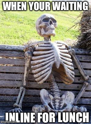 Waiting Skeleton Meme | WHEN YOUR WAITING INLINE FOR LUNCH | image tagged in memes,waiting skeleton | made w/ Imgflip meme maker