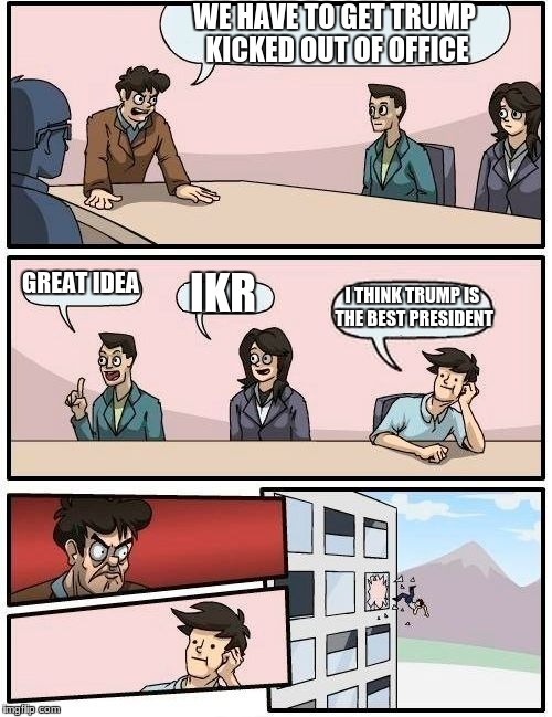 Boardroom Meeting Suggestion Meme | WE HAVE TO GET TRUMP KICKED OUT OF OFFICE GREAT IDEA IKR I THINK TRUMP IS THE BEST PRESIDENT | image tagged in memes,boardroom meeting suggestion | made w/ Imgflip meme maker