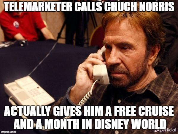 Chuck Norris Phone Meme | TELEMARKETER CALLS CHUCH NORRIS ACTUALLY GIVES HIM A FREE CRUISE AND A MONTH IN DISNEY WORLD | image tagged in memes,chuck norris phone,chuck norris | made w/ Imgflip meme maker