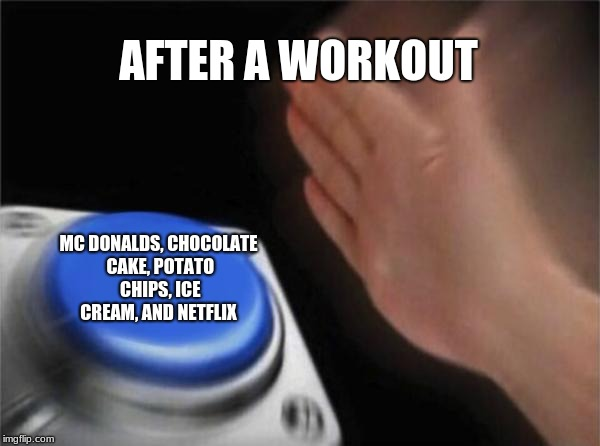 so true tho | AFTER A WORKOUT MC DONALDS, CHOCOLATE CAKE, POTATO CHIPS, ICE CREAM, AND NETFLIX | image tagged in memes,blank nut button | made w/ Imgflip meme maker