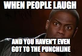 Kevin Hart Meme | WHEN PEOPLE LAUGH AND YOU HAVEN'T EVEN GOT TO THE PUNCHLINE | image tagged in memes,kevin hart the hell | made w/ Imgflip meme maker