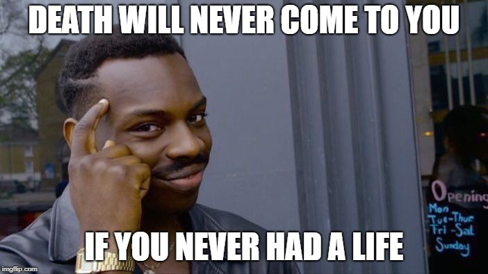 Roll Safe Think About It Meme | DEATH WILL NEVER COME TO YOU IF YOU NEVER HAD A LIFE | image tagged in memes,roll safe think about it | made w/ Imgflip meme maker
