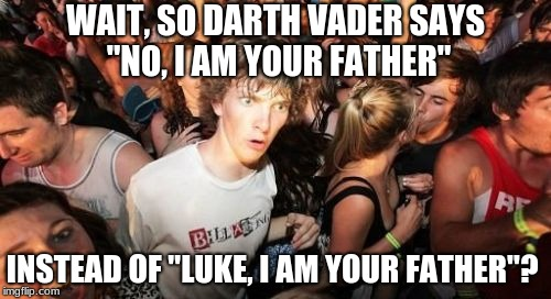 "u thought u knew star wars? guess not. | WAIT, SO DARTH VADER SAYS ""NO, I AM YOUR FATHER"" INSTEAD OF ""LUKE, I AM YOUR FATHER""? 