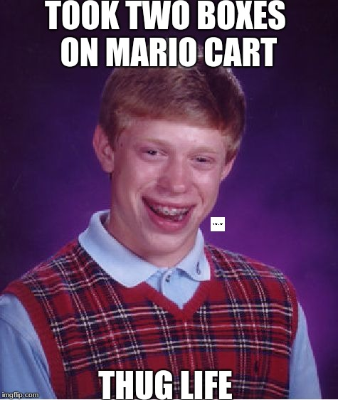Bad Luck Brian Meme | TOOK TWO BOXES ON MARIO CART THUG LIFE | image tagged in memes,bad luck brian | made w/ Imgflip meme maker