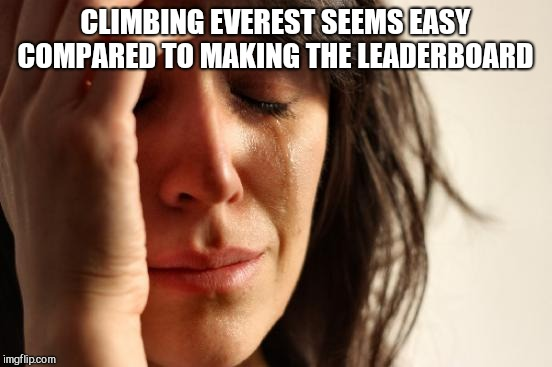 First World Problems Meme | CLIMBING EVEREST SEEMS EASY COMPARED TO MAKING THE LEADERBOARD | image tagged in memes,first world problems | made w/ Imgflip meme maker