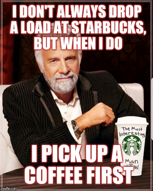 It's just common courtesy... | I DON'T ALWAYS DROP A LOAD AT STARBUCKS, BUT WHEN I DO I PICK UP A COFFEE FIRST | image tagged in the most interesting man in the world,starbucks,bathroom,restroom,theresistance,protest | made w/ Imgflip meme maker