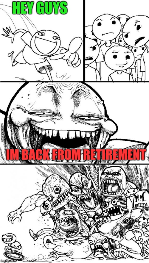Hey Internet Meme | HEY GUYS IM BACK FROM RETIREMENT | image tagged in memes,hey internet | made w/ Imgflip meme maker