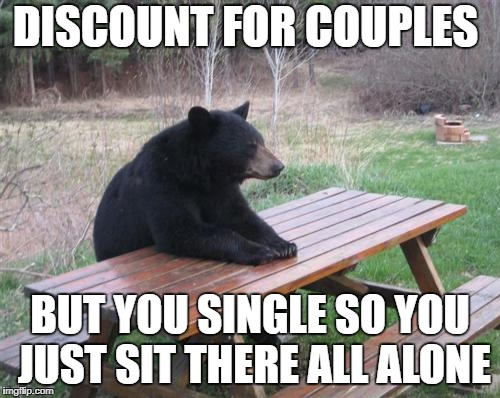 Bad Luck Bear | DISCOUNT FOR COUPLES BUT YOU SINGLE SO YOU JUST SIT THERE ALL ALONE | image tagged in memes,bad luck bear | made w/ Imgflip meme maker
