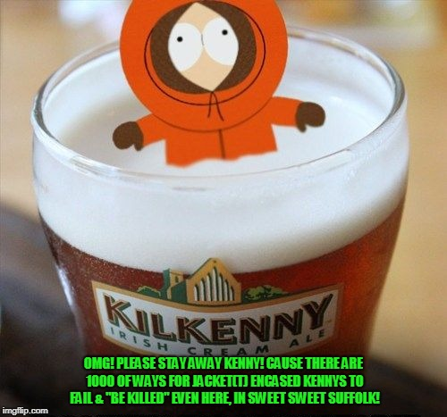 "OMG! PLEASE STAY AWAY KENNY! CAUSE THERE ARE 1000 OF WAYS FOR JACKET(T) ENCASED KENNYS TO FAIL & ""BE KILLED"" EVEN HERE, IN SWEET SWEET SUFFO 