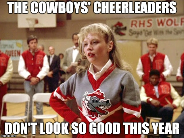Not so Cheerleader | THE COWBOYS' CHEERLEADERS DON'T LOOK SO GOOD THIS YEAR | image tagged in not so cheerleader | made w/ Imgflip meme maker