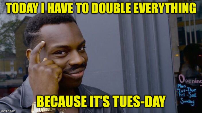 Roll Safe Think About It Meme | TODAY I HAVE TO DOUBLE EVERYTHING BECAUSE IT'S TUES-DAY | image tagged in memes,roll safe think about it | made w/ Imgflip meme maker