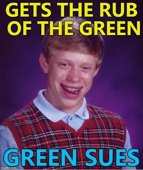 Not sure if a Mr or Mrs Green... :) | GETS THE RUB OF THE GREEN GREEN SUES | image tagged in memes,bad luck brian,rub of the green | made w/ Imgflip meme maker