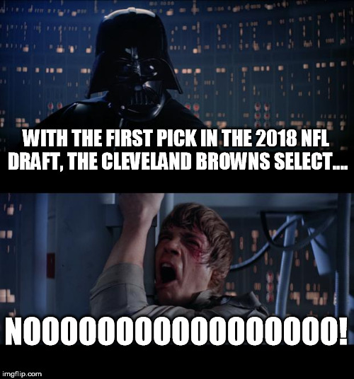 Star Wars No Meme | WITH THE FIRST PICK IN THE 2018 NFL DRAFT, THE CLEVELAND BROWNS SELECT.... NOOOOOOOOOOOOOOOOO! | image tagged in memes,star wars no | made w/ Imgflip meme maker