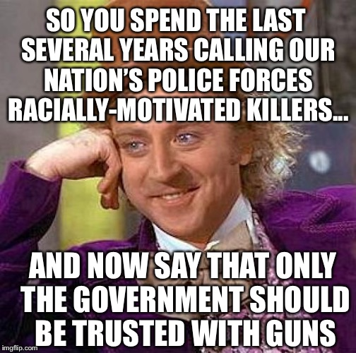 Creepy Condescending Wonka | SO YOU SPEND THE LAST SEVERAL YEARS CALLING OUR NATION'S POLICE FORCES RACIALLY-MOTIVATED KILLERS... AND NOW SAY THAT ONLY THE GOVERNMENT SH | image tagged in memes,creepy condescending wonka,liberal logic,liberal hypocrisy,black lives matter,march for our lives | made w/ Imgflip meme maker