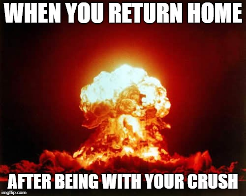 Nuclear Explosion Meme | WHEN YOU RETURN HOME AFTER BEING WITH YOUR CRUSH | image tagged in memes,nuclear explosion | made w/ Imgflip meme maker