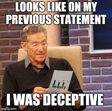 Maury Lie Detector Meme | LOOKS LIKE ON MY PREVIOUS STATEMENT I WAS DECEPTIVE | image tagged in memes,maury lie detector | made w/ Imgflip meme maker