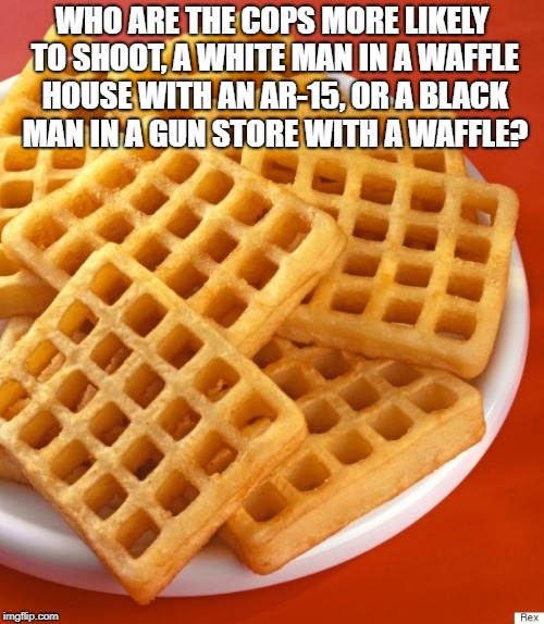 WHO ARE THE COPS MORE LIKELY TO SHOOT, A WHITE MAN IN A WAFFLE HOUSE WITH AN AR-15, OR A BLACK MAN IN A GUN STORE WITH A WAFFLE? | image tagged in waffles | made w/ Imgflip meme maker