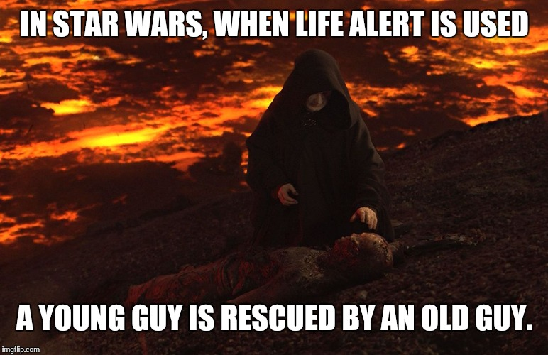 Weird... | IN STAR WARS, WHEN LIFE ALERT IS USED A YOUNG GUY IS RESCUED BY AN OLD GUY. | image tagged in memes,star wars,burned anakin,life alert | made w/ Imgflip meme maker