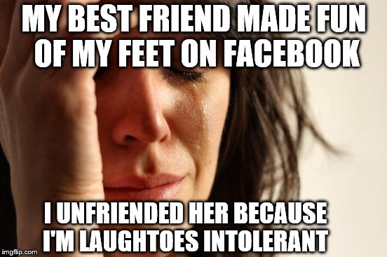 First World Problems Meme | MY BEST FRIEND MADE FUN OF MY FEET ON FACEBOOK I UNFRIENDED HER BECAUSE I'M LAUGHTOES INTOLERANT | image tagged in memes,first world problems | made w/ Imgflip meme maker