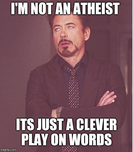 Face You Make Robert Downey Jr Meme | I'M NOT AN ATHEIST ITS JUST A CLEVER PLAY ON WORDS | image tagged in memes,face you make robert downey jr | made w/ Imgflip meme maker